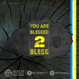You are blessed to bless